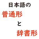 日本語の普通形と辞書形